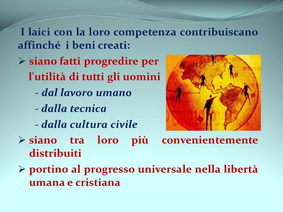 I laici con la loro competenza contribuiscano affinché i beni creati: siano fatti progredire per l'utilità di tutti gli uomini - dal lavoro umano - da
