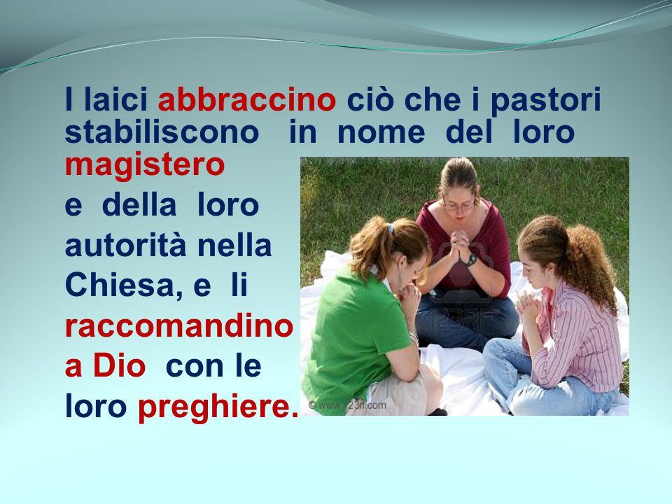 I laici abbraccino ciò che i pastori stabiliscono in nome del loro magistero e della loro autorità nella Chiesa, e li raccomandino a Dio con le loro p