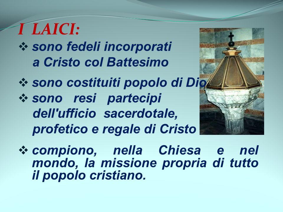 I LAICI: sono fedeli incorporati a Cristo col Battesimo sono costituiti popolo di Dio sono resi partecipi dell'ufficio sacerdotale, profetico e regale