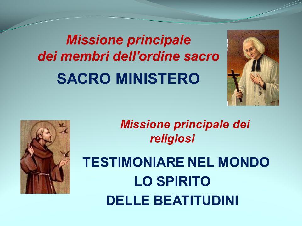 Missione principale dei religiosi TESTIMONIARE NEL MONDO LO SPIRITO DELLE BEATITUDINI Missione principale dei membri dell'ordine sacro SACRO MINISTERO