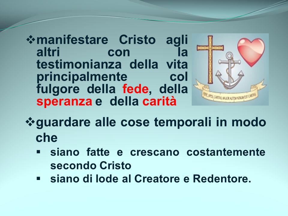 manifestare Cristo agli altri con la testimonianza della vita principalmente col fulgore della fede, della speranza e della carità guardare alle cose