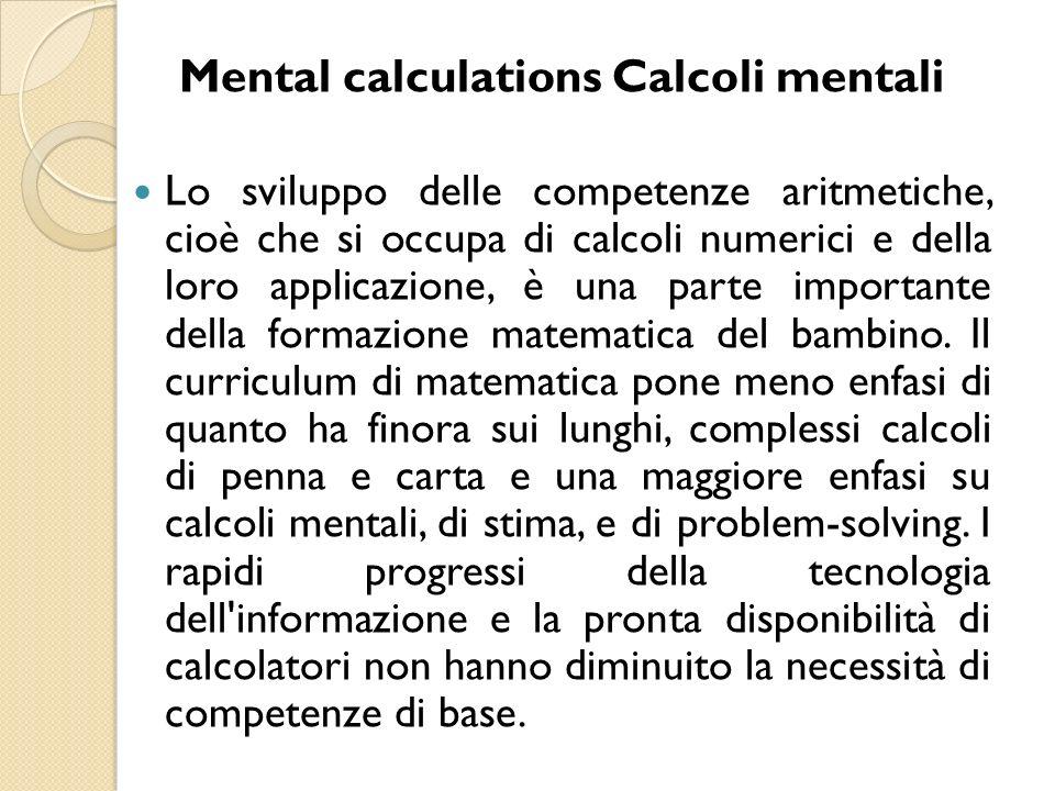 Mental calculations Calcoli mentali Lo sviluppo delle competenze aritmetiche, cioè che si occupa di calcoli numerici e della loro applicazione, è una parte importante della formazione matematica del bambino.