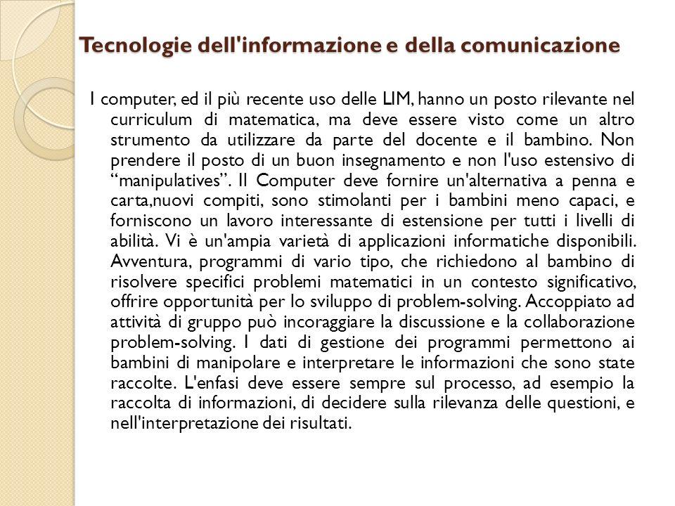 Tecnologie dell informazione e della comunicazione I computer, ed il più recente uso delle LIM, hanno un posto rilevante nel curriculum di matematica, ma deve essere visto come un altro strumento da utilizzare da parte del docente e il bambino.