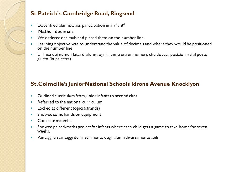 St Patrick`s Cambridge Road, Ringsend Docenti ed alunni: Class participation in a 7 th / 8 th Maths - decimals We ordered decimals and placed them on the number line Learning objective was to understand the value of decimals and where they would be positioned on the number line La linea dei numeri fatta di alunni: ogni alunno era un numero che doveva posizionarsi al posto giusto (in palestra).