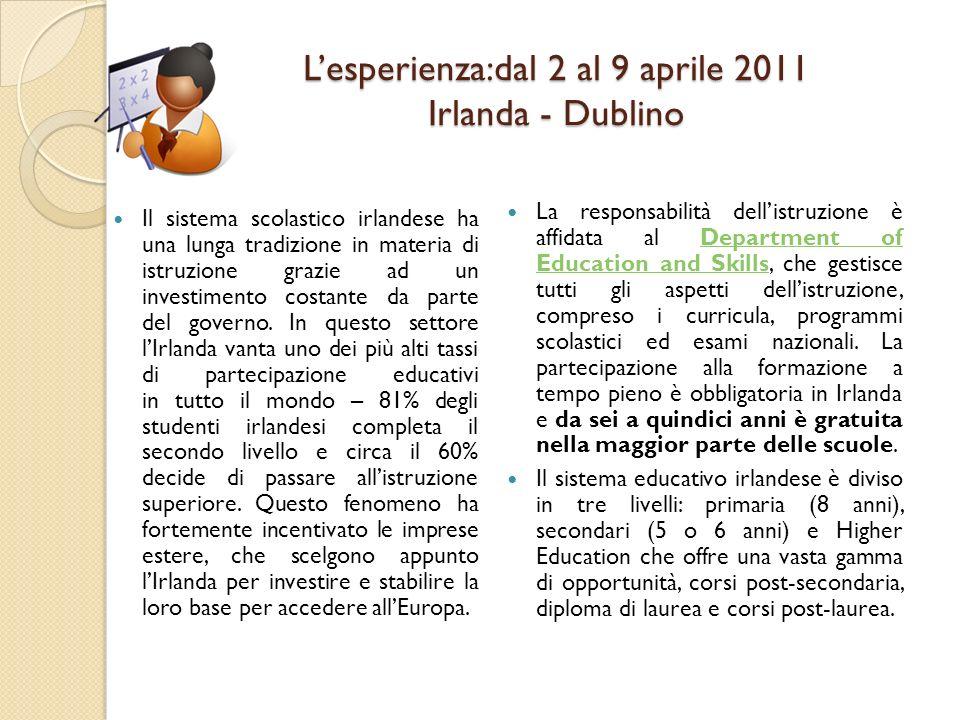 Lesperienza:dal 2 al 9 aprile 2011 Irlanda - Dublino Il sistema scolastico irlandese ha una lunga tradizione in materia di istruzione grazie ad un investimento costante da parte del governo.