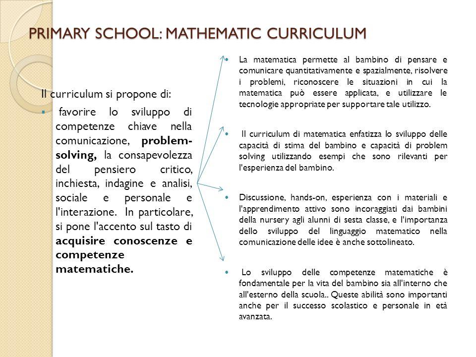 PRIMARY SCHOOL: MATHEMATIC CURRICULUM Il curriculum si propone di: favorire lo sviluppo di competenze chiave nella comunicazione, problem- solving, la consapevolezza del pensiero critico, inchiesta, indagine e analisi, sociale e personale e l interazione.