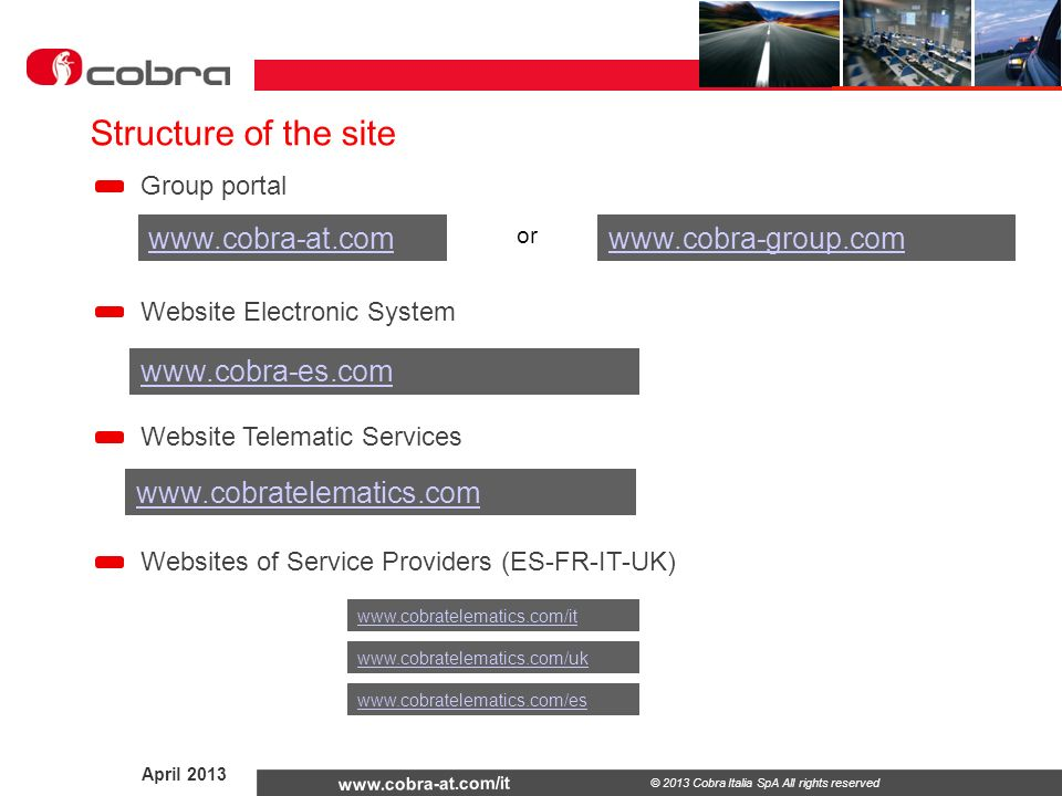 April 2013 www.cobra-at.com/it © 2013 Cobra Italia SpA All rights reserved Group portal www.cobra-at.com www.cobra-es.com Website Electronic System www.cobratelematics.com Structure of the site www.cobra-group.com or www.cobratelematics.com/it www.cobratelematics.com/uk www.cobratelematics.com/es Website Telematic Services Websites of Service Providers (ES-FR-IT-UK)