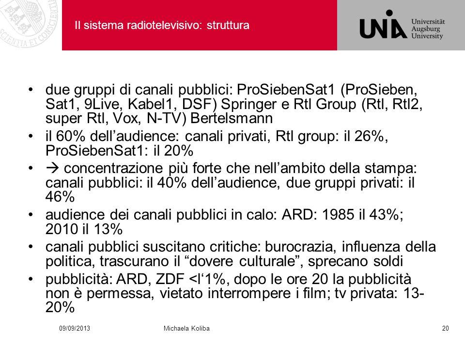 Il sistema radiotelevisivo: struttura due gruppi di canali pubblici: ProSiebenSat1 (ProSieben, Sat1, 9Live, Kabel1, DSF) Springer e Rtl Group (Rtl, Rtl2, super Rtl, Vox, N-TV) Bertelsmann il 60% dellaudience: canali privati, Rtl group: il 26%, ProSiebenSat1: il 20% concentrazione più forte che nellambito della stampa: canali pubblici: il 40% dellaudience, due gruppi privati: il 46% audience dei canali pubblici in calo: ARD: 1985 il 43%; 2010 il 13% canali pubblici suscitano critiche: burocrazia, influenza della politica, trascurano il dovere culturale, sprecano soldi pubblicità: ARD, ZDF <l1%, dopo le ore 20 la pubblicità non è permessa, vietato interrompere i film; tv privata: 13- 20% 09/09/201320Michaela Koliba