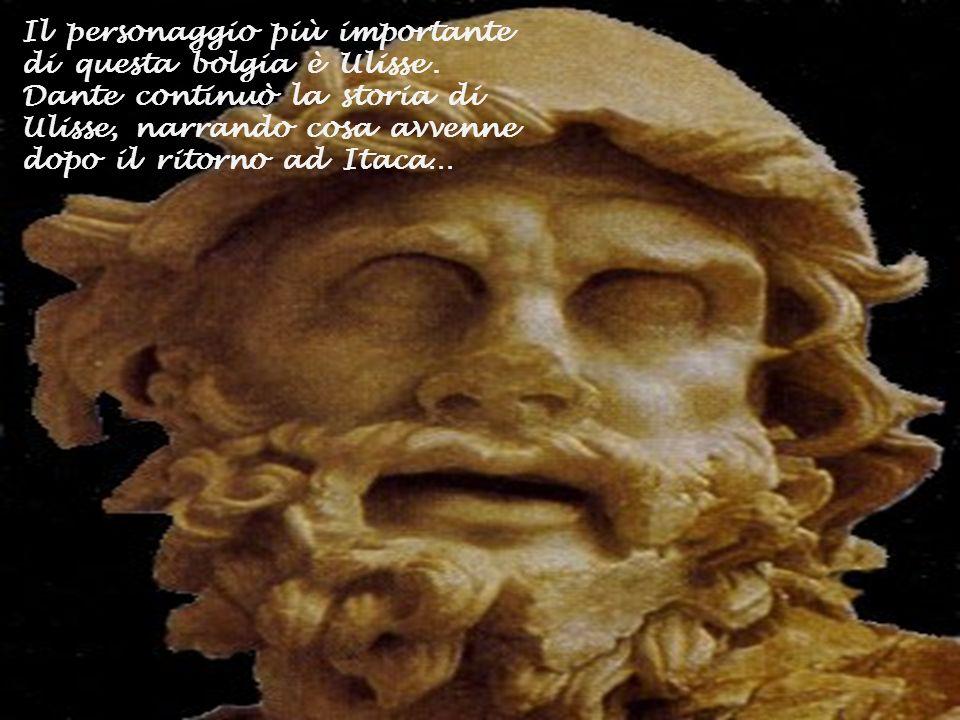 Il personaggio più importante di questa bolgia è Ulisse. Dante continuò la storia di Ulisse, narrando cosa avvenne dopo il ritorno ad Itaca…