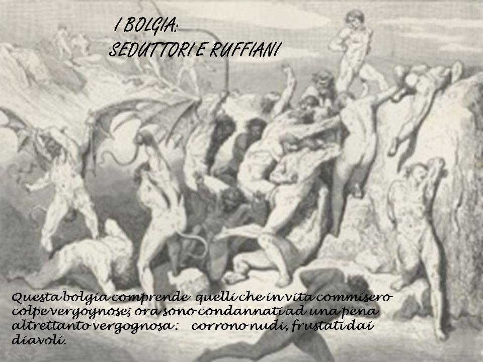 I BOLGIA: SEDUTTORI E RUFFIANI Questa bolgia comprende quelli che in vita commisero colpe vergognose; ora sono condannati ad una pena altrettanto verg