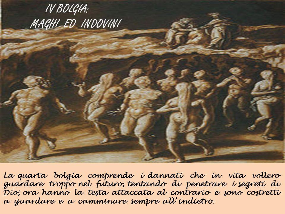 IV BOLGIA: MAGHI ED INDOVINI La quarta bolgia comprende i dannati che in vita vollero guardare troppo nel futuro, tentando di penetrare i segreti di D