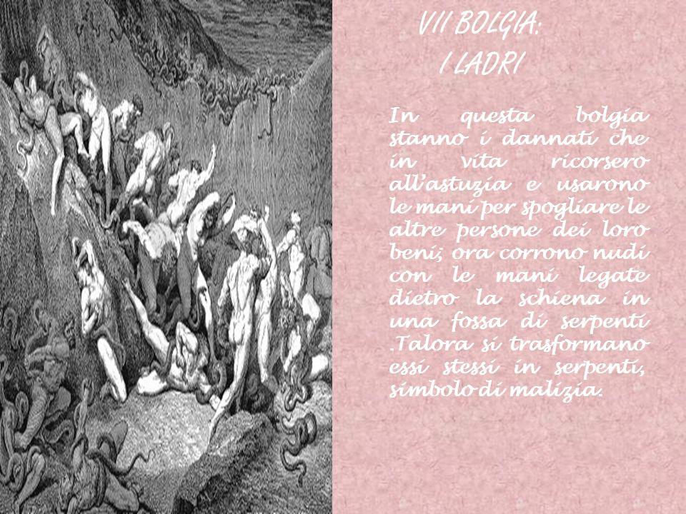 VII BOLGIA: I LADRI In questa bolgia stanno i dannati che in vita ricorsero allastuzia e usarono le mani per spogliare le altre persone dei loro beni;