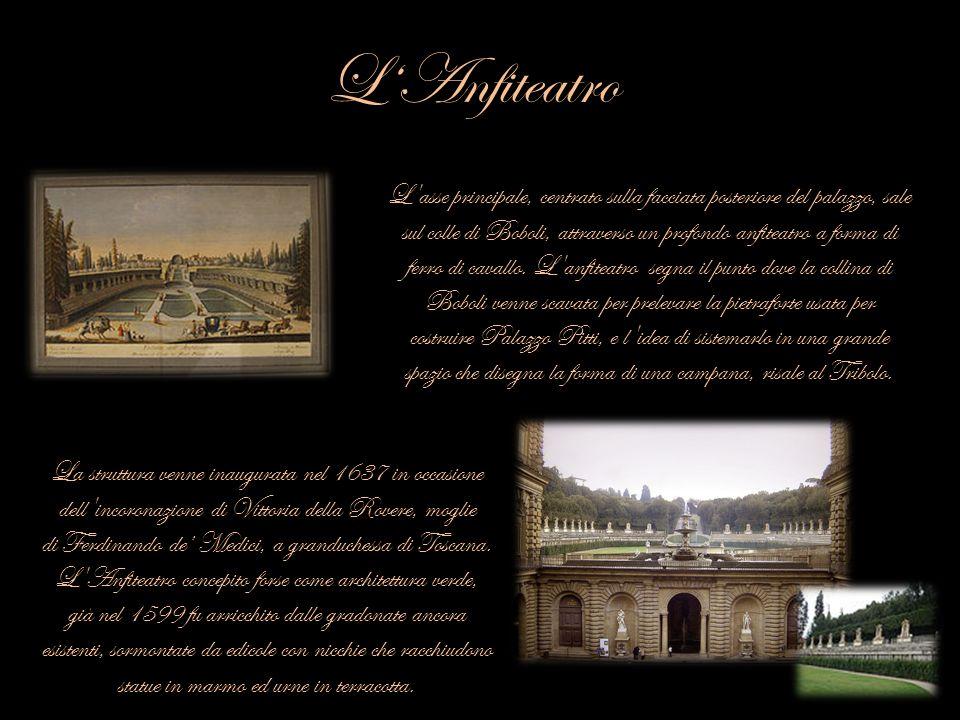 LAnfiteatro L'asse principale, centrato sulla facciata posteriore del palazzo, sale sul colle di Boboli, attraverso un profondo anfiteatro a forma di