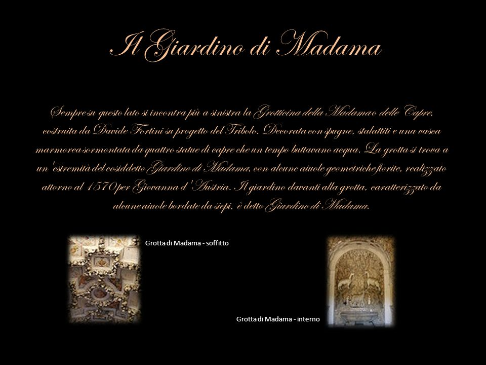 Il Giardino di Madama Sempre su questo lato si incontra più a sinistra la Grotticina della Madama o delle Capre, costruita da Davide Fortini su proget
