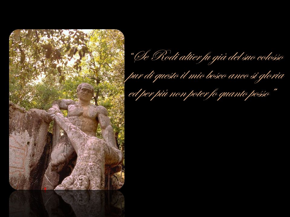 Se Rodi altier fu già del suo colosso pur di questo il mio bosco anco si gloria ed per più non poter fo quanto posso