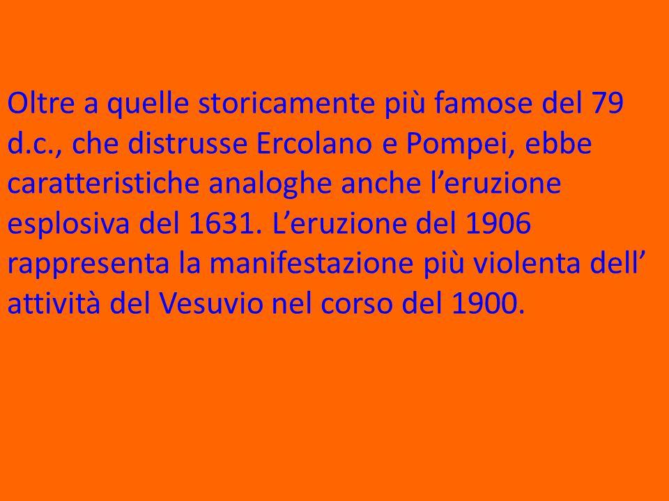 Oltre a quelle storicamente più famose del 79 d.c., che distrusse Ercolano e Pompei, ebbe caratteristiche analoghe anche leruzione esplosiva del 1631.