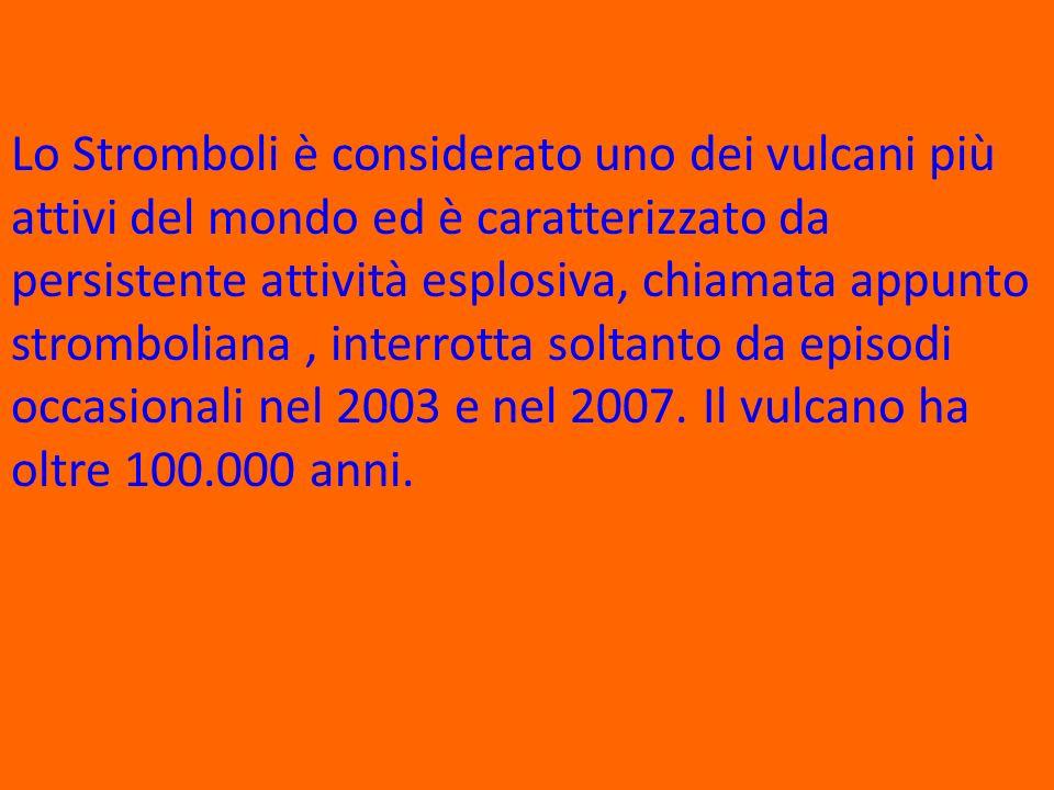 Lo Stromboli è considerato uno dei vulcani più attivi del mondo ed è caratterizzato da persistente attività esplosiva, chiamata appunto stromboliana, interrotta soltanto da episodi occasionali nel 2003 e nel 2007.
