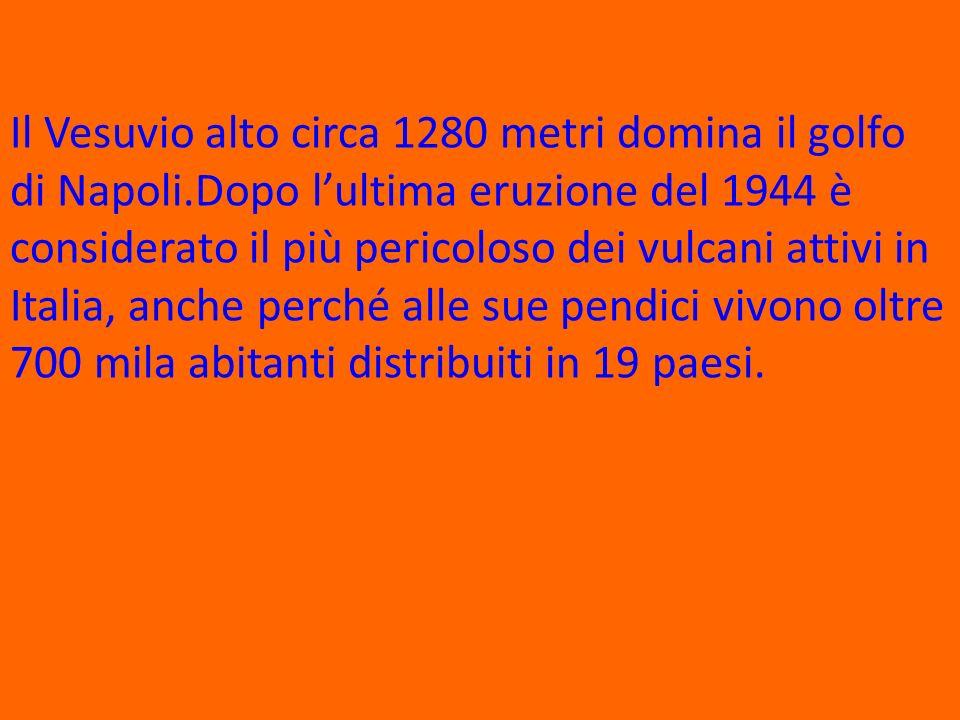 Il Vesuvio alto circa 1280 metri domina il golfo di Napoli.Dopo lultima eruzione del 1944 è considerato il più pericoloso dei vulcani attivi in Italia, anche perché alle sue pendici vivono oltre 700 mila abitanti distribuiti in 19 paesi.