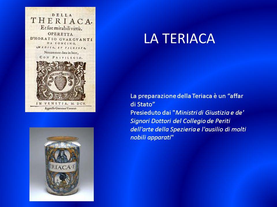 La preparazione della Teriaca è un affar di Stato Presieduto dai Ministri di Giustizia e de Signori Dottori del Collegio de Periti dell arte della Spezieria e l ausilio di molti nobili apparati LA TERIACA