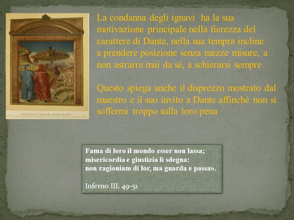 La condanna degli ignavi ha la sua motivazione principale nella fierezza del carattere di Dante, nella sua tempra incline a prendere posizione senza m
