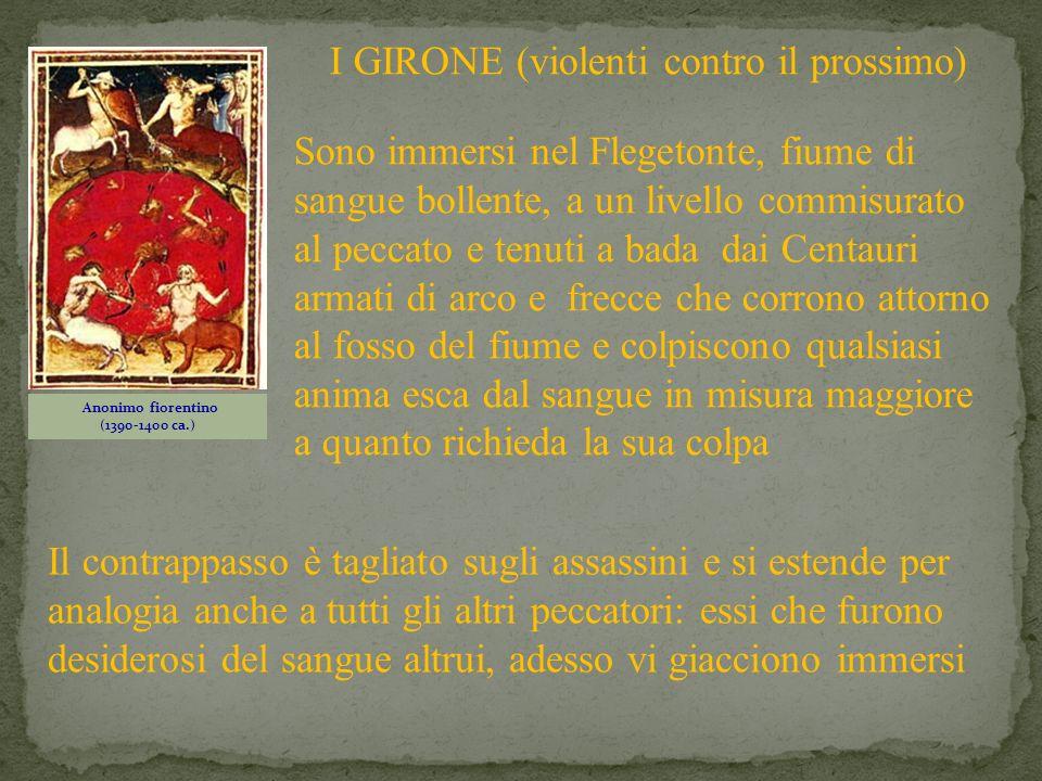 Anonimo fiorentino (1390-1400 ca.) I GIRONE (violenti contro il prossimo) Sono immersi nel Flegetonte, fiume di sangue bollente, a un livello commisur