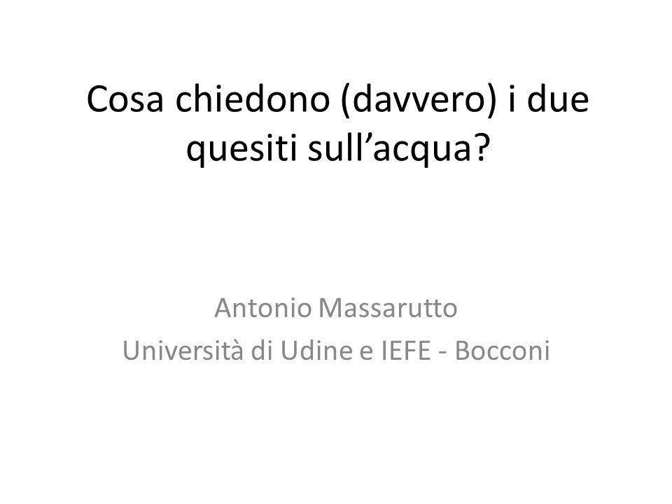 Cosa chiedono (davvero) i due quesiti sullacqua? Antonio Massarutto Università di Udine e IEFE - Bocconi