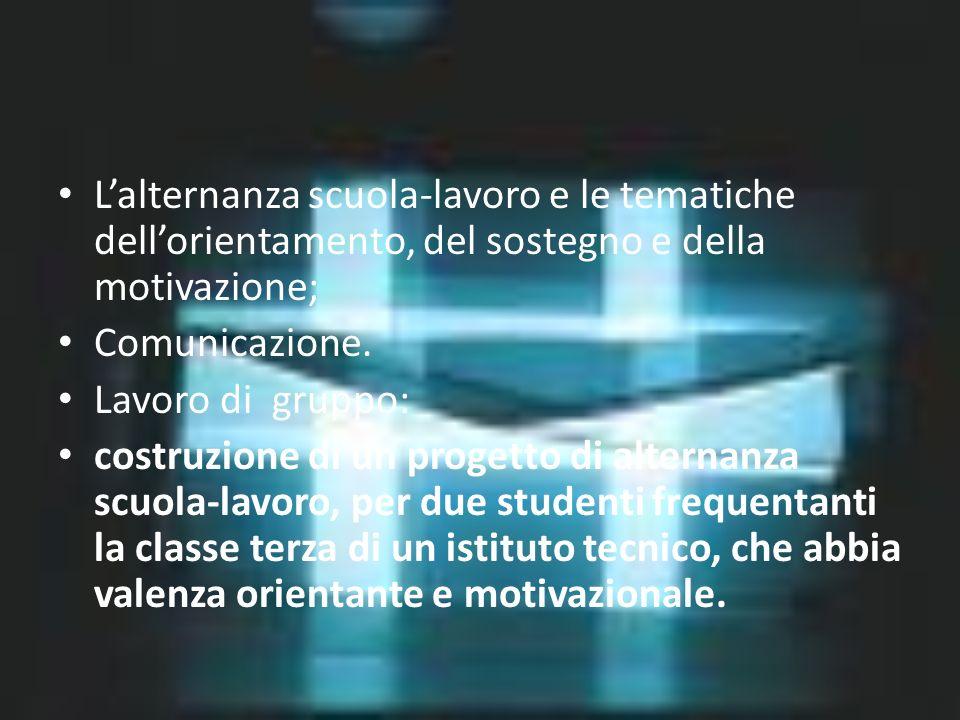Lalternanza scuola-lavoro e le tematiche dellorientamento, del sostegno e della motivazione; Comunicazione. Lavoro di gruppo: costruzione di un proget