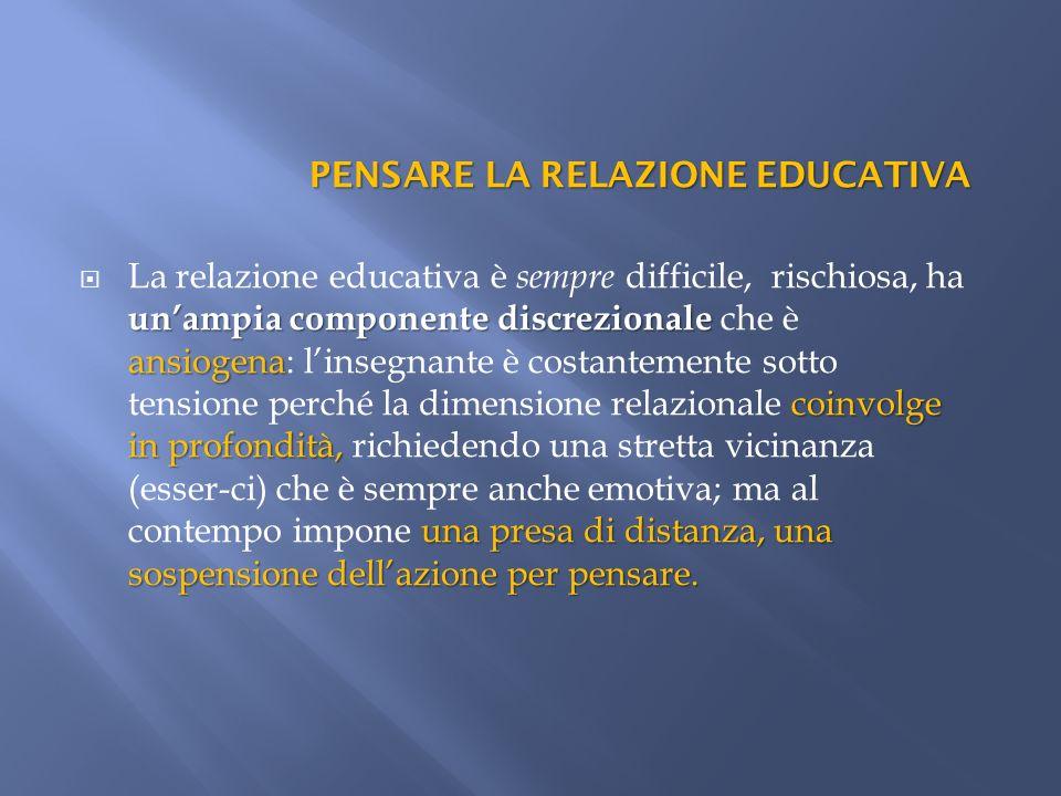 PENSARE LA RELAZIONE EDUCATIVA unampia componente discrezionale ansiogena coinvolge in profondità, una presa di distanza, una sospensione dellazione p