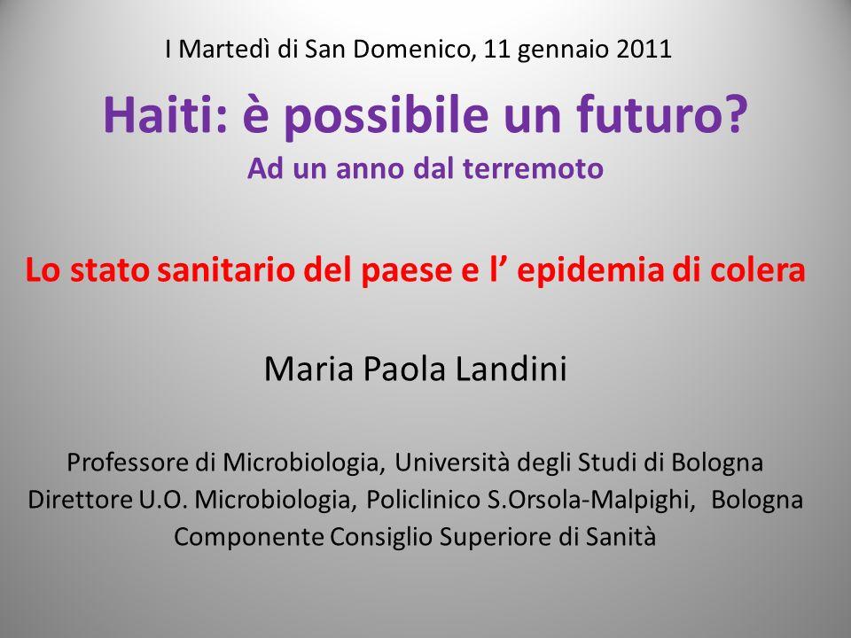 Haiti: è possibile un futuro? Ad un anno dal terremoto Lo stato sanitario del paese e l epidemia di colera Maria Paola Landini Professore di Microbiol
