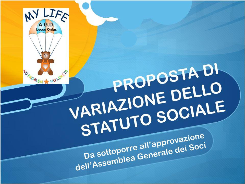 Da sottoporre allapprovazione dellAssemblea Generale dei Soci PROPOSTA DI VARIAZIONE DELLO STATUTO SOCIALE