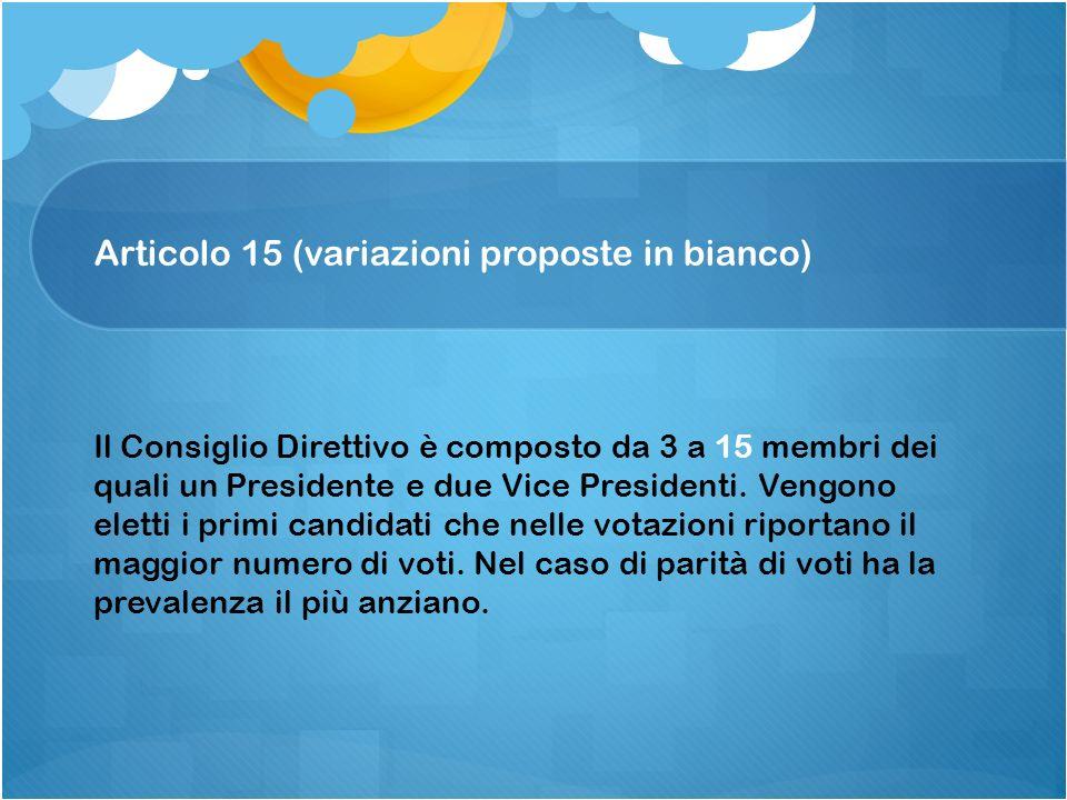 Articolo 15 (variazioni proposte in bianco) Il Consiglio Direttivo è composto da 3 a 15 membri dei quali un Presidente e due Vice Presidenti. Vengono