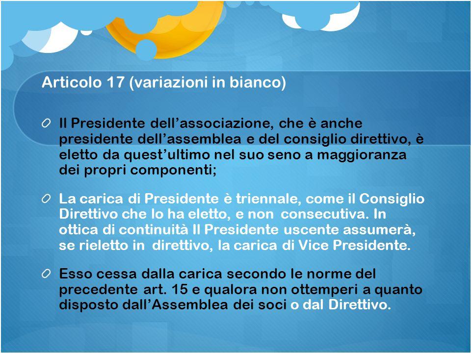 Articolo 17 (variazioni in bianco) Il Presidente dellassociazione, che è anche presidente dellassemblea e del consiglio direttivo, è eletto da questul