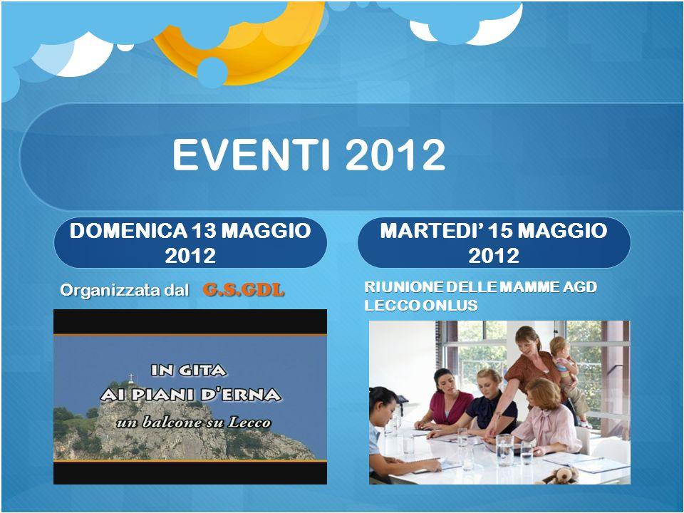 EVENTI 2012 DOMENICA 13 MAGGIO 2012 MARTEDI 15 MAGGIO 2012 RIUNIONE DELLE MAMME AGD LECCO ONLUS Organizzata dal G.S.GDL