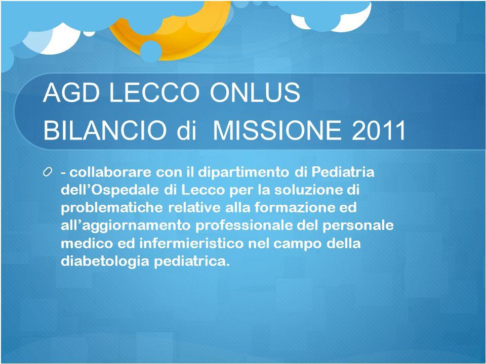 AGD LECCO ONLUS BILANCIO di MISSIONE 2011 - collaborare con il dipartimento di Pediatria dellOspedale di Lecco per la soluzione di problematiche relat
