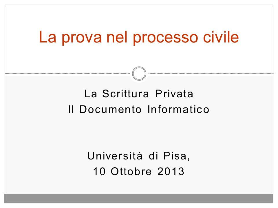 La Scrittura Privata Il Documento Informatico Università di Pisa, 10 Ottobre 2013 La prova nel processo civile