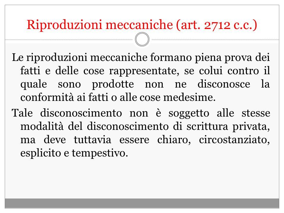 Riproduzioni meccaniche (art. 2712 c.c.) Le riproduzioni meccaniche formano piena prova dei fatti e delle cose rappresentate, se colui contro il quale