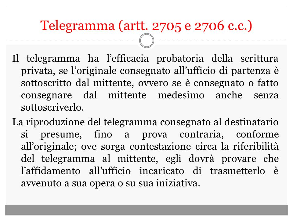 Telegramma (artt. 2705 e 2706 c.c.) Il telegramma ha lefficacia probatoria della scrittura privata, se loriginale consegnato allufficio di partenza è