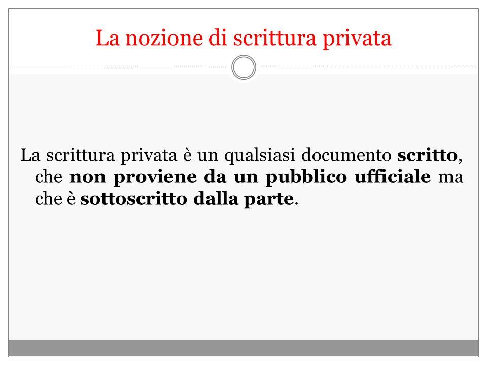 La nozione di scrittura privata La scrittura privata è un qualsiasi documento scritto, che non proviene da un pubblico ufficiale ma che è sottoscritto