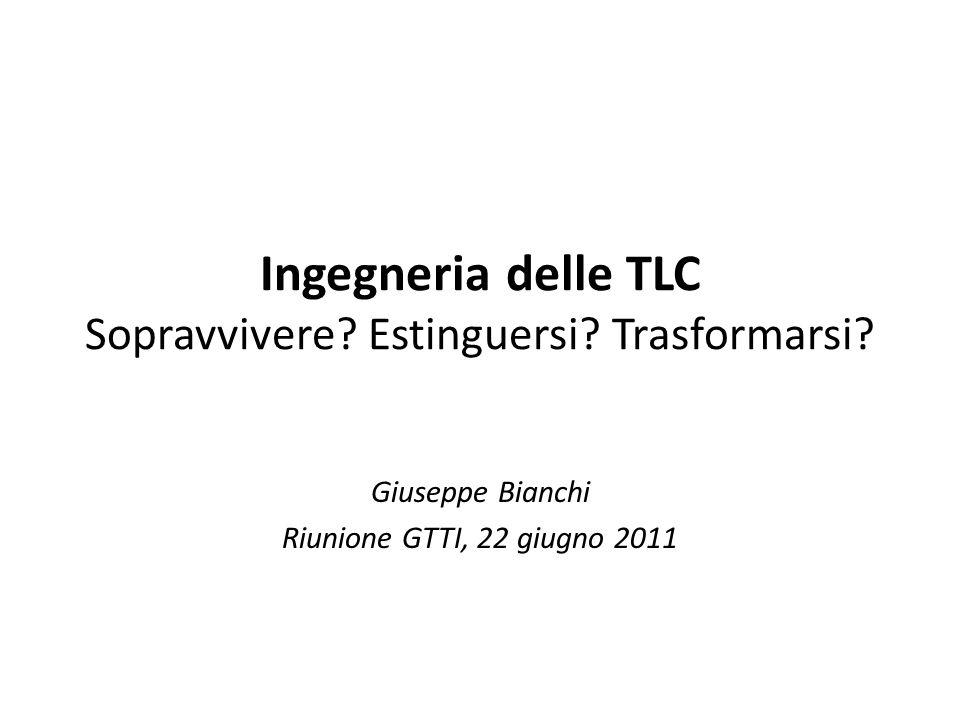 Ingegneria delle TLC Sopravvivere? Estinguersi? Trasformarsi? Giuseppe Bianchi Riunione GTTI, 22 giugno 2011