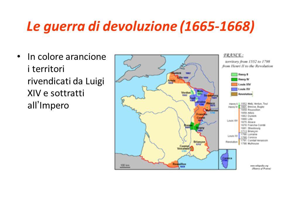 Le guerra di devoluzione (1665-1668) In colore arancione i territori rivendicati da Luigi XIV e sottratti all Impero