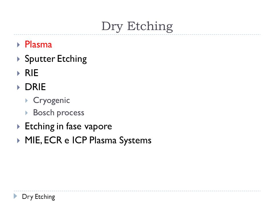 Dry Etching Plasma Sputter Etching RIE DRIE Cryogenic Bosch process Etching in fase vapore MIE, ECR e ICP Plasma Systems Dry Etching