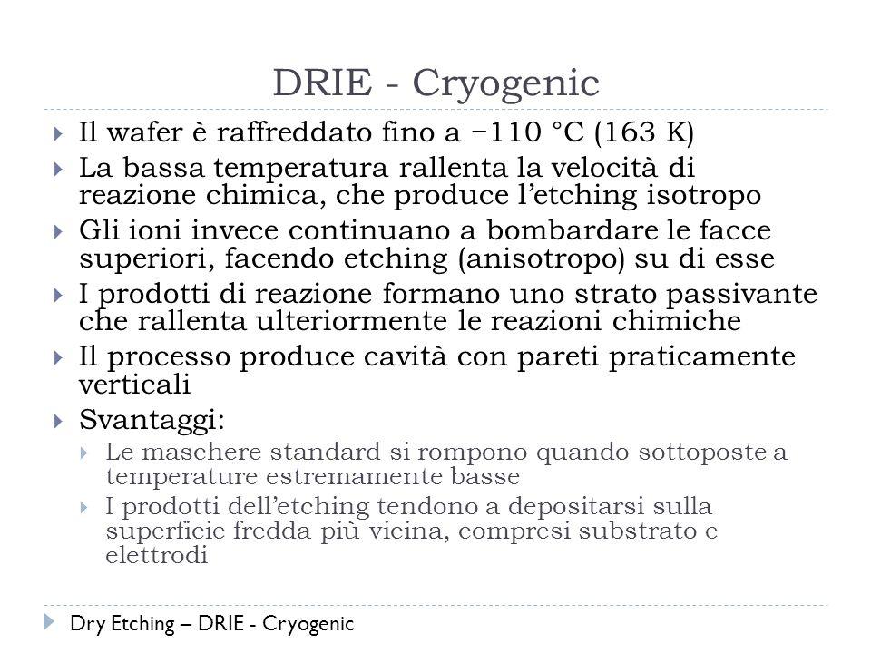 DRIE - Cryogenic Il wafer è raffreddato fino a 110 °C (163 K) La bassa temperatura rallenta la velocità di reazione chimica, che produce letching isotropo Gli ioni invece continuano a bombardare le facce superiori, facendo etching (anisotropo) su di esse I prodotti di reazione formano uno strato passivante che rallenta ulteriormente le reazioni chimiche Il processo produce cavità con pareti praticamente verticali Svantaggi: Le maschere standard si rompono quando sottoposte a temperature estremamente basse I prodotti delletching tendono a depositarsi sulla superficie fredda più vicina, compresi substrato e elettrodi Dry Etching – DRIE - Cryogenic