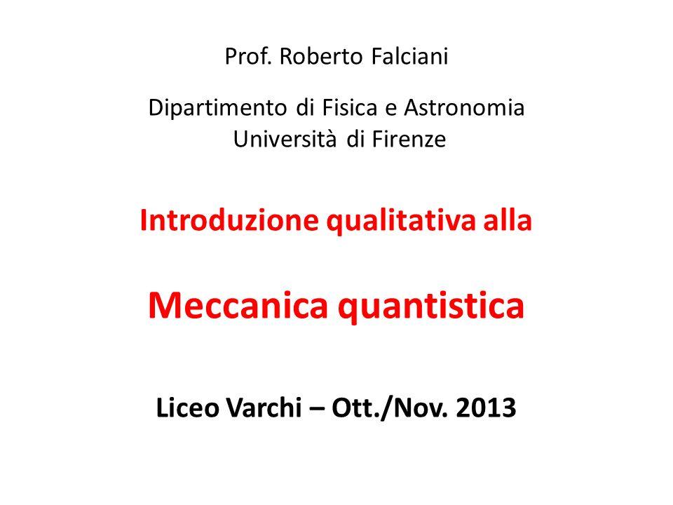Prof. Roberto Falciani Dipartimento di Fisica e Astronomia Università di Firenze Introduzione qualitativa alla Meccanica quantistica Liceo Varchi – Ot