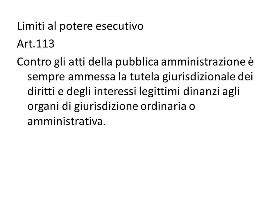 Limiti al potere esecutivo Art.113 Contro gli atti della pubblica amministrazione è sempre ammessa la tutela giurisdizionale dei diritti e degli interessi legittimi dinanzi agli organi di giurisdizione ordinaria o amministrativa.