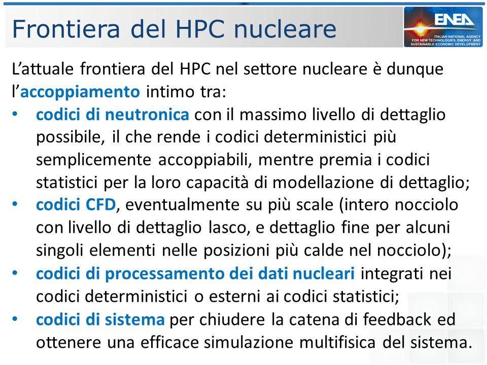 Frontiera del HPC nucleare Lattuale frontiera del HPC nel settore nucleare è dunque laccoppiamento intimo tra: codici di neutronica con il massimo livello di dettaglio possibile, il che rende i codici deterministici più semplicemente accoppiabili, mentre premia i codici statistici per la loro capacità di modellazione di dettaglio; codici CFD, eventualmente su più scale (intero nocciolo con livello di dettaglio lasco, e dettaglio fine per alcuni singoli elementi nelle posizioni più calde nel nocciolo); codici di processamento dei dati nucleari integrati nei codici deterministici o esterni ai codici statistici; codici di sistema per chiudere la catena di feedback ed ottenere una efficace simulazione multifisica del sistema.