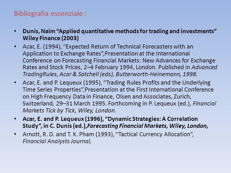Bibliografia essenziale : Dunis, Naim Applied quantitative methods for trading and investments Wiley Finance (2003) Acar, E. (1994), Expected Return o