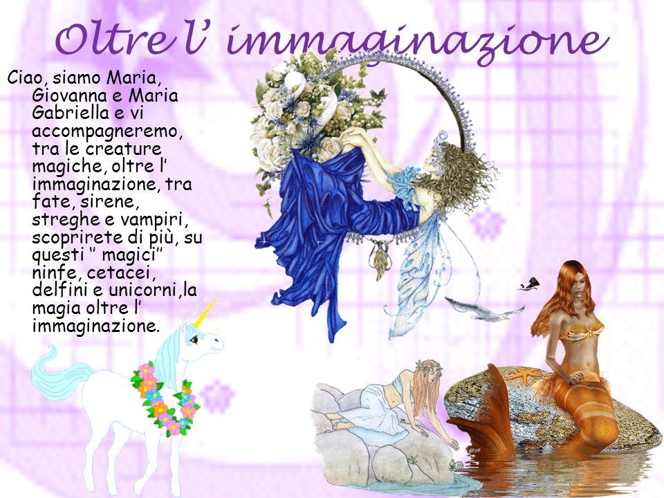 Oltre l immaginazione Ciao, siamo Maria, Giovanna e Maria Gabriella e vi accompagneremo, tra le creature magiche, oltre l immaginazione, tra fate, sirene, streghe e vampiri, scoprirete di più, su questi magici ninfe, cetacei, delfini e unicorni,la magia oltre l immaginazione.