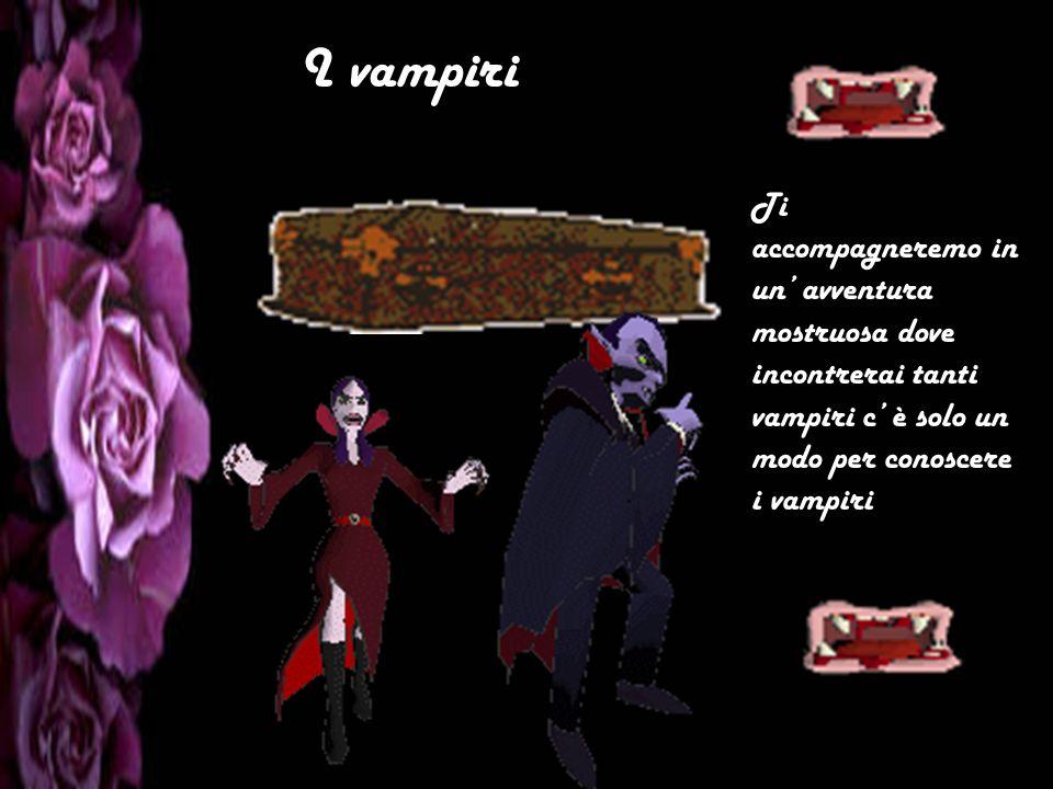 I vampiri Ti accompagneremo in un avventura mostruosa dove incontrerai tanti vampiri c è solo un modo per conoscere i vampiri