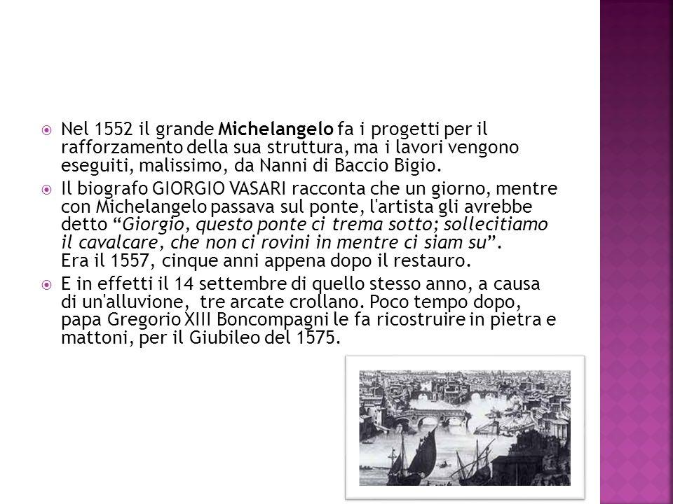 Nel 1552 il grande Michelangelo fa i progetti per il rafforzamento della sua struttura, ma i lavori vengono eseguiti, malissimo, da Nanni di Baccio Bigio.