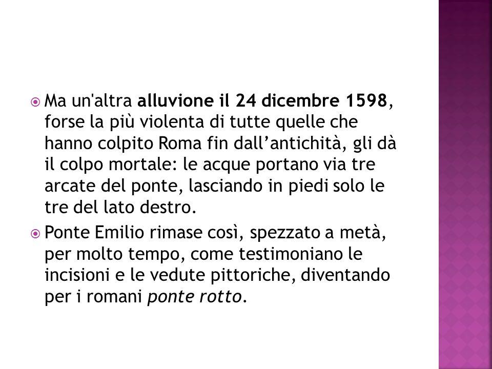 Ma un'altra alluvione il 24 dicembre 1598, forse la più violenta di tutte quelle che hanno colpito Roma fin dallantichità, gli dà il colpo mortale: le